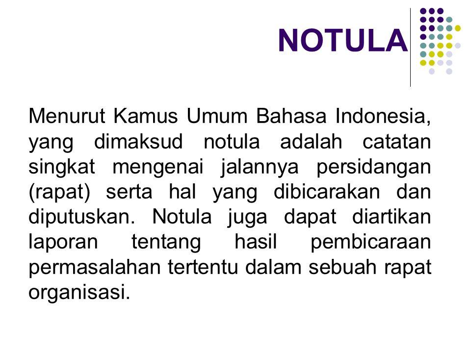 NOTULA Menurut Kamus Umum Bahasa Indonesia, yang dimaksud notula adalah catatan singkat mengenai jalannya persidangan (rapat) serta hal yang dibicarakan dan diputuskan.