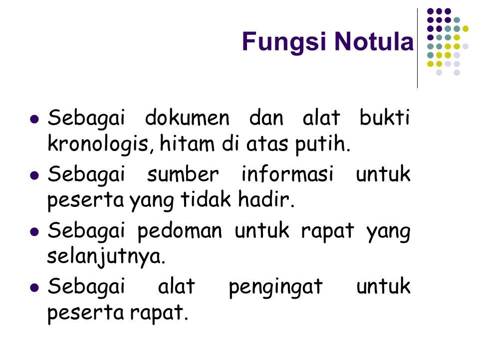 Fungsi Notula Sebagai dokumen dan alat bukti kronologis, hitam di atas putih. Sebagai sumber informasi untuk peserta yang tidak hadir. Sebagai pedoman