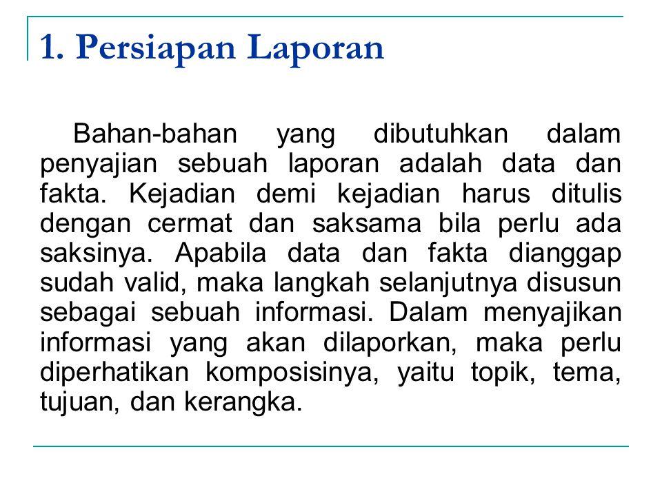 1. Persiapan Laporan Bahan-bahan yang dibutuhkan dalam penyajian sebuah laporan adalah data dan fakta. Kejadian demi kejadian harus ditulis dengan cer
