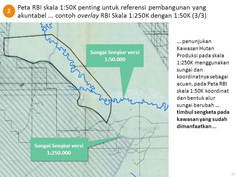 Peta RBI skala 1:50K penting untuk referensi pembangunan yang akuntabel... contoh overlay RBI Skala 1:250K dengan 1:50K (3/3) 10 Sungai Senyiur versi