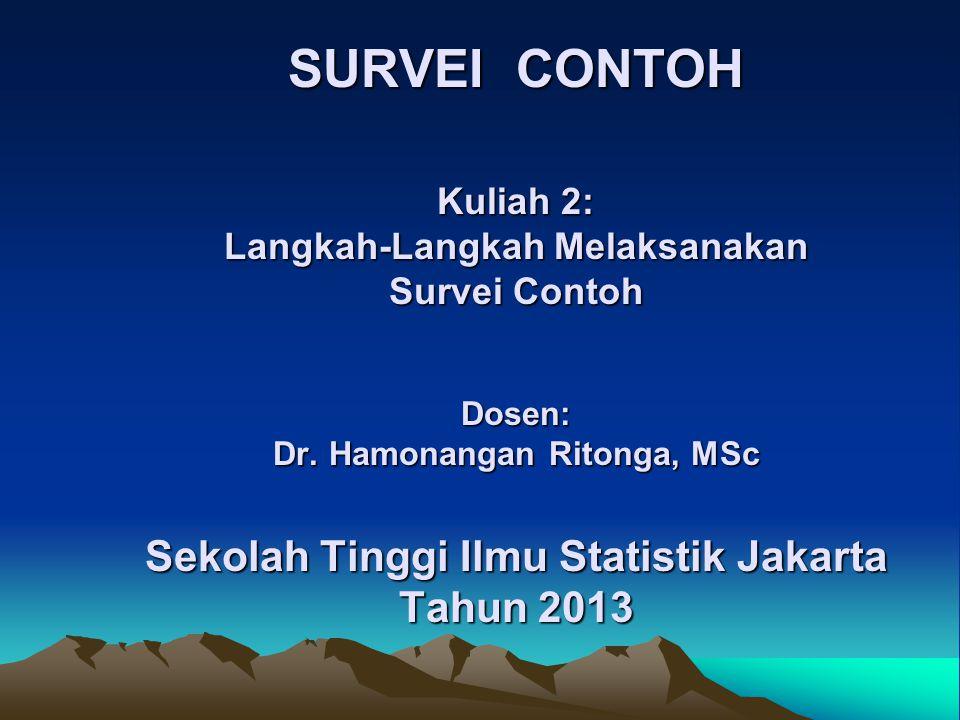 SURVEI CONTOH Kuliah 2: Langkah-Langkah Melaksanakan Survei Contoh Dosen: Dr. Hamonangan Ritonga, MSc Sekolah Tinggi Ilmu Statistik Jakarta Tahun 2013