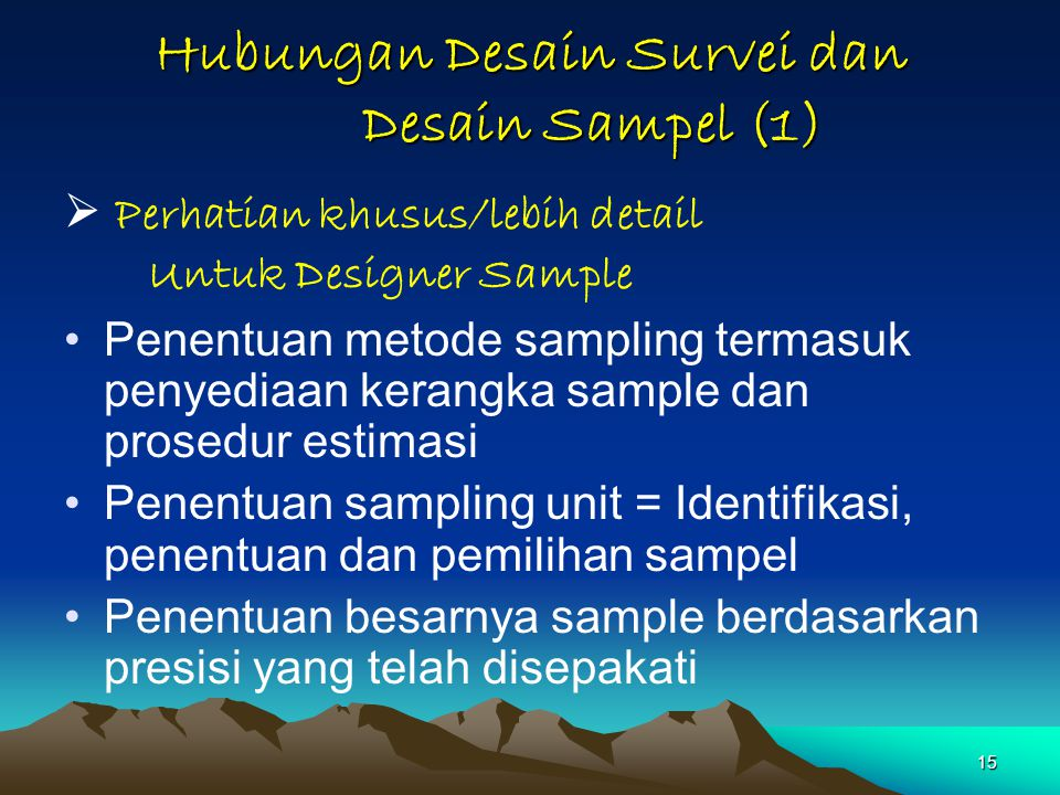 15 Hubungan Desain Survei dan Desain Sampel (1)  Perhatian khusus/lebih detail Untuk Designer Sample Penentuan metode sampling termasuk penyediaan ke