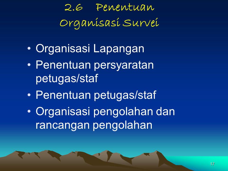 17 2.6 Penentuan Organisasi Survei Organisasi Lapangan Penentuan persyaratan petugas/staf Penentuan petugas/staf Organisasi pengolahan dan rancangan p