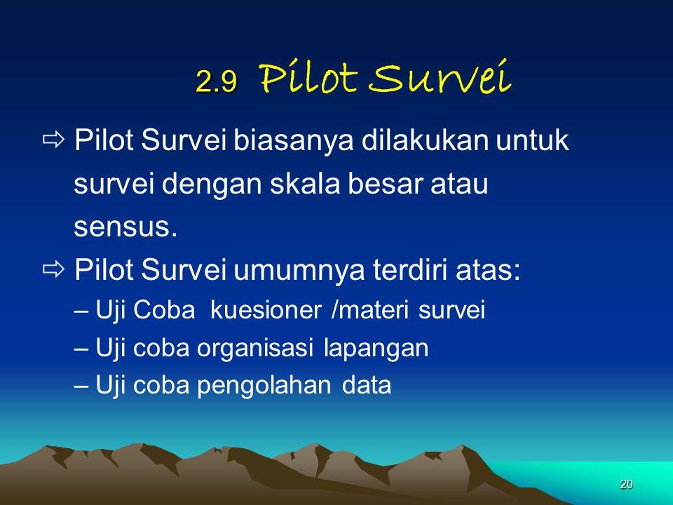 20 2.9 2.9 Pilot Survei  Pilot Survei biasanya dilakukan untuk survei dengan skala besar atau sensus.  Pilot Survei umumnya terdiri atas: –Uji Coba