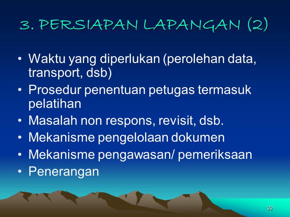 22 3. PERSIAPAN LAPANGAN (2) Waktu yang diperlukan (perolehan data, transport, dsb) Prosedur penentuan petugas termasuk pelatihan Masalah non respons,