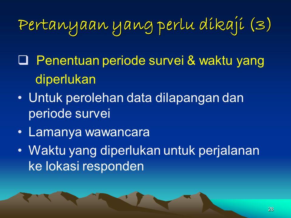 28 Pertanyaan yang perlu dikaji (3)  Penentuan periode survei & waktu yang diperlukan Untuk perolehan data dilapangan dan periode survei Lamanya wawa