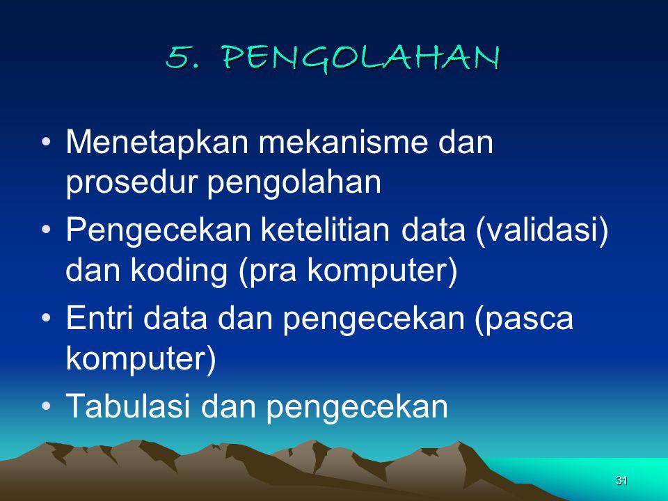31 5. PENGOLAHAN Menetapkan mekanisme dan prosedur pengolahan Pengecekan ketelitian data (validasi) dan koding (pra komputer) Entri data dan pengeceka