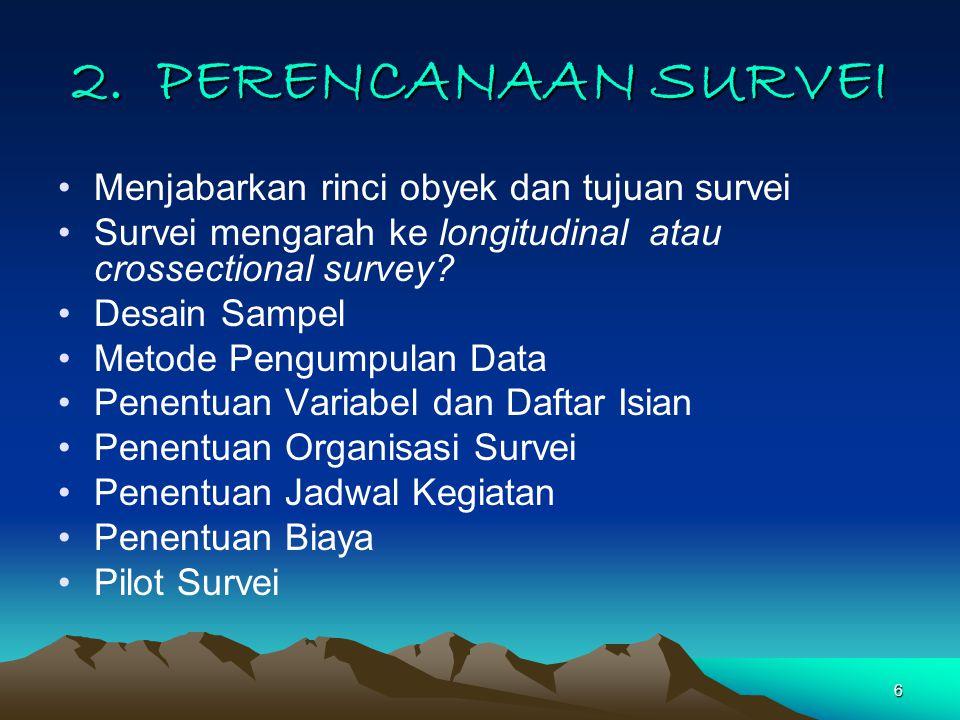 6 2. PERENCANAAN SURVEI Menjabarkan rinci obyek dan tujuan survei Survei mengarah ke longitudinal atau crossectional survey? Desain Sampel Metode Peng