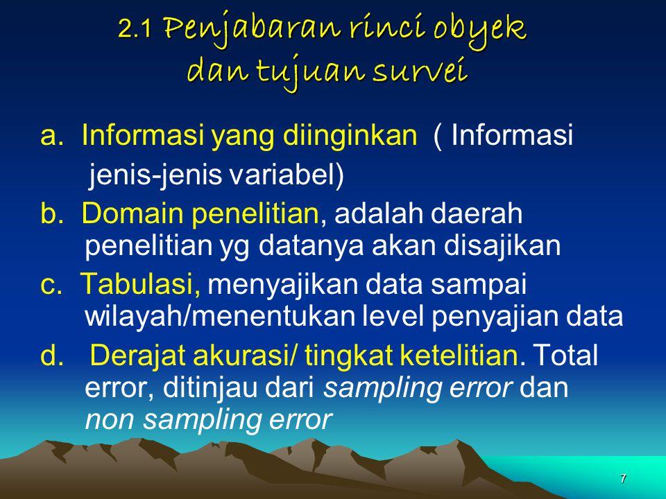 7 2.1 Penjabaran rinci obyek dan tujuan survei a. Informasi yang diinginkan ( Informasi jenis-jenis variabel) b. Domain penelitian, adalah daerah pene