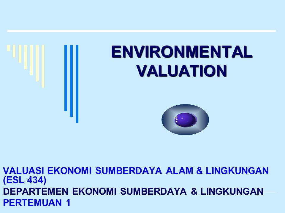ENVIRONMENTAL VALUATION VALUASI EKONOMI SUMBERDAYA ALAM & LINGKUNGAN (ESL 434) DEPARTEMEN EKONOMI SUMBERDAYA & LINGKUNGAN PERTEMUAN 1