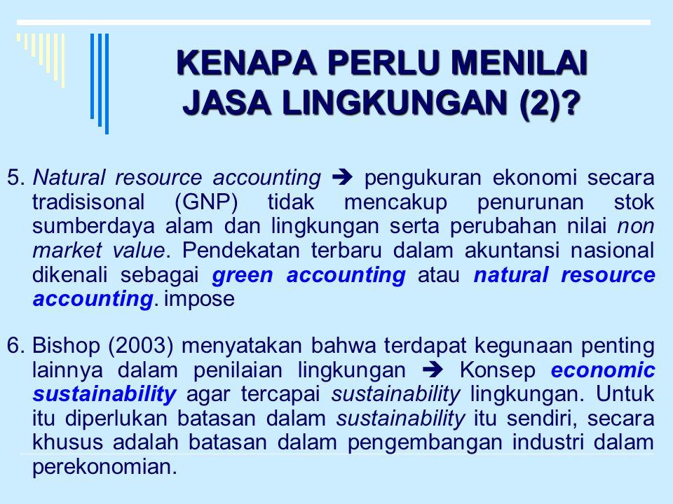 KENAPA PERLU MENILAI JASA LINGKUNGAN (2)? 5.Natural resource accounting  pengukuran ekonomi secara tradisisonal (GNP) tidak mencakup penurunan stok s