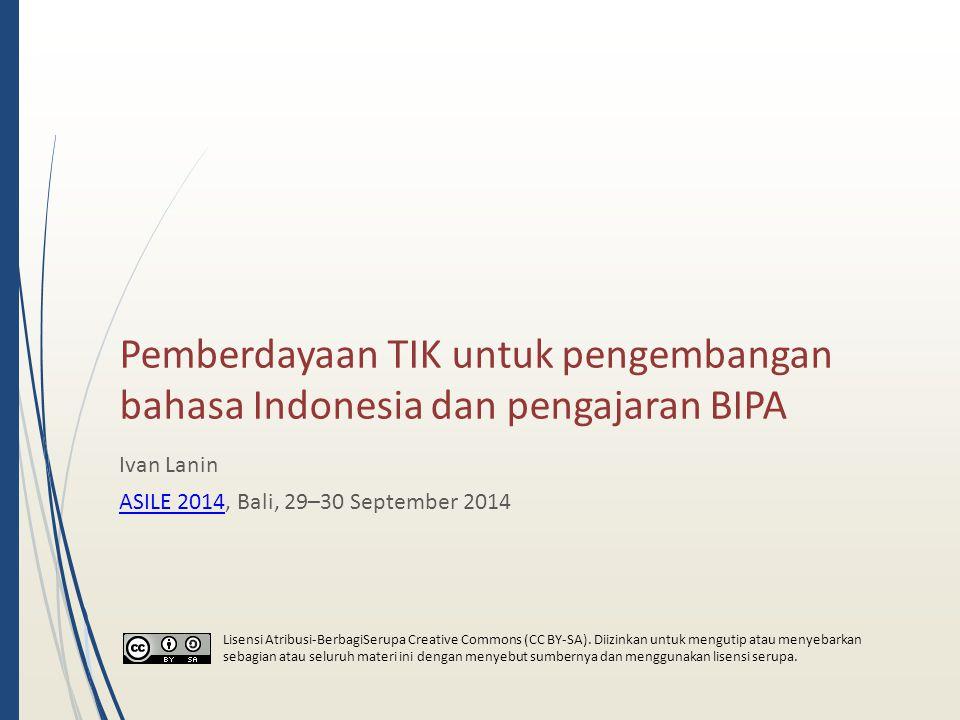 Pemberdayaan TIK untuk pengembangan bahasa Indonesia dan pengajaran BIPA Ivan Lanin ASILE 2014ASILE 2014, Bali, 29–30 September 2014 Lisensi Atribusi-