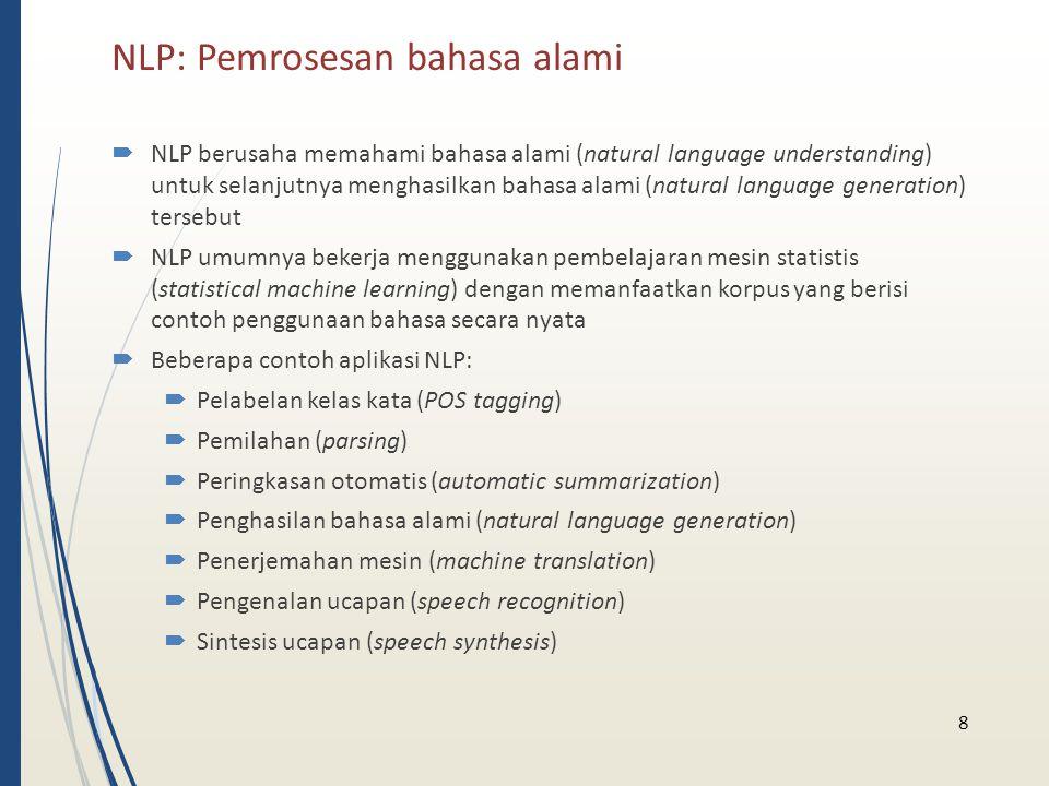 NLP: Pemrosesan bahasa alami  NLP berusaha memahami bahasa alami (natural language understanding) untuk selanjutnya menghasilkan bahasa alami (natura