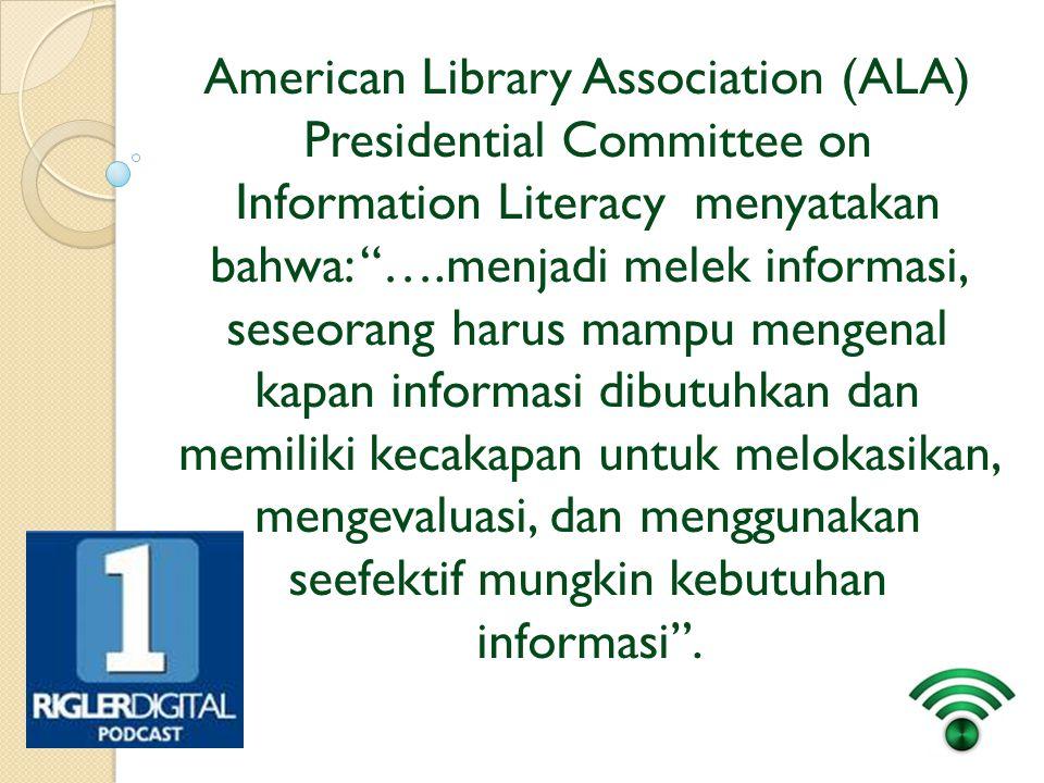 "American Library Association (ALA) Presidential Committee on Information Literacy menyatakan bahwa: ""….menjadi melek informasi, seseorang harus mampu"