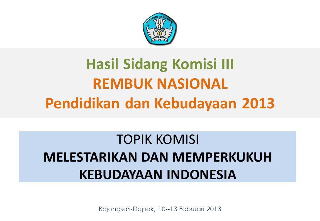 Hasil Sidang Komisi III REMBUK NASIONAL Pendidikan dan Kebudayaan 2013 Bojongsari-Depok, 10--13 Februari 2013 1 1 TOPIK KOMISI MELESTARIKAN DAN MEMPERKUKUH KEBUDAYAAN INDONESIA