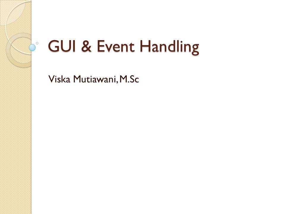 GUI & Event Handling Viska Mutiawani, M.Sc