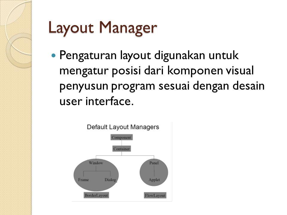Layout Manager Pengaturan layout digunakan untuk mengatur posisi dari komponen visual penyusun program sesuai dengan desain user interface.