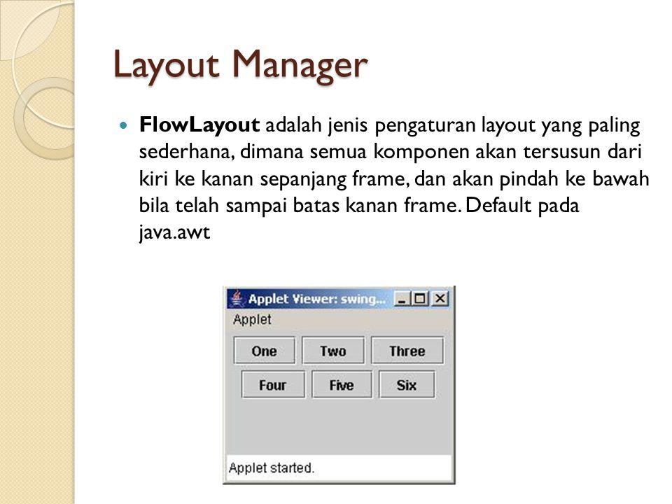 Layout Manager FlowLayout adalah jenis pengaturan layout yang paling sederhana, dimana semua komponen akan tersusun dari kiri ke kanan sepanjang frame, dan akan pindah ke bawah bila telah sampai batas kanan frame.