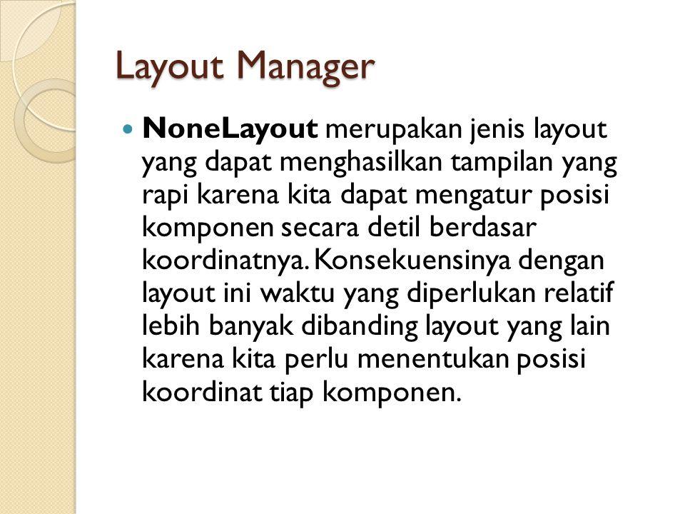 Layout Manager NoneLayout merupakan jenis layout yang dapat menghasilkan tampilan yang rapi karena kita dapat mengatur posisi komponen secara detil berdasar koordinatnya.