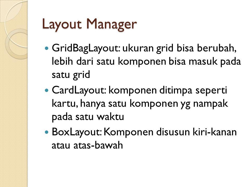 Layout Manager GridBagLayout: ukuran grid bisa berubah, lebih dari satu komponen bisa masuk pada satu grid CardLayout: komponen ditimpa seperti kartu, hanya satu komponen yg nampak pada satu waktu BoxLayout: Komponen disusun kiri-kanan atau atas-bawah