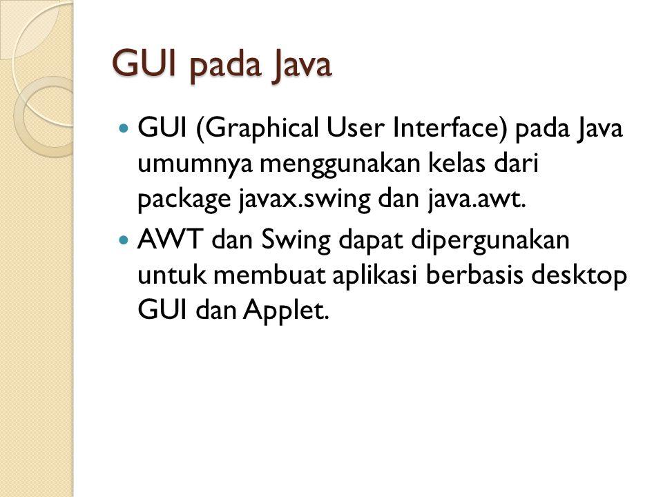 AWT vs Swing Swing memiliki lebih banyak komponen GUI Komponen pada AWT memiliki look and feel sesuai dengan environment tempat ia dijalankan ◦ Contoh: button yg ditampilkan akan berbeda mengikut OS Komponen pada Swing akan selalu sama, di OS manapun ia dijalankan Penamaan pada Swing ada tambahan prefix J, contoh Button vs JButton