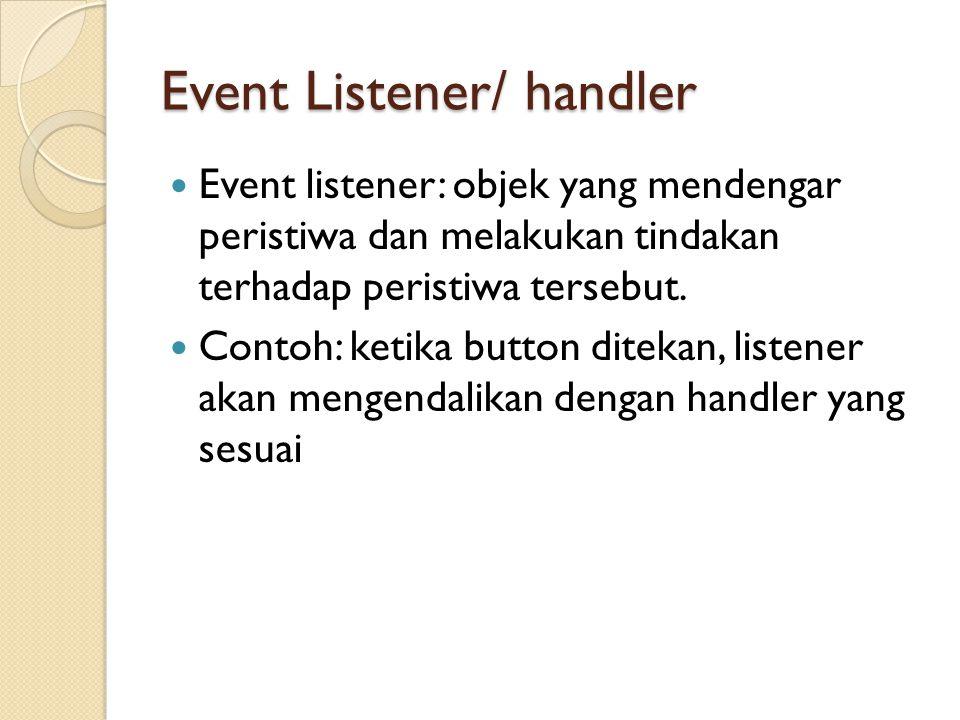Event Listener/ handler Event listener: objek yang mendengar peristiwa dan melakukan tindakan terhadap peristiwa tersebut.