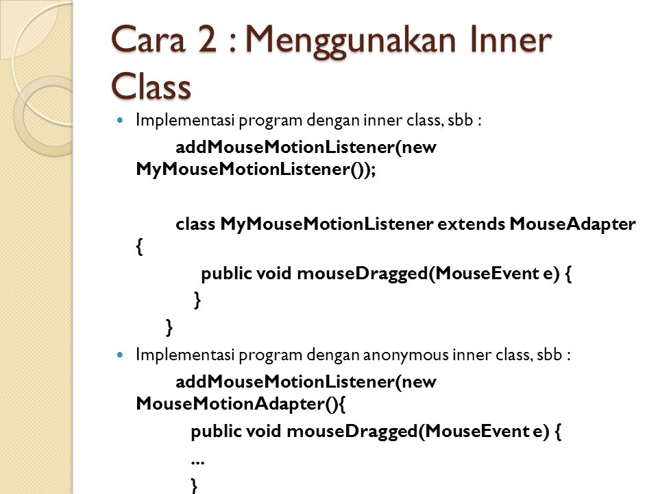 Cara 2 : Menggunakan Inner Class Implementasi program dengan inner class, sbb : addMouseMotionListener(new MyMouseMotionListener()); class MyMouseMotionListener extends MouseAdapter { public void mouseDragged(MouseEvent e) { } Implementasi program dengan anonymous inner class, sbb : addMouseMotionListener(new MouseMotionAdapter(){ public void mouseDragged(MouseEvent e) {...
