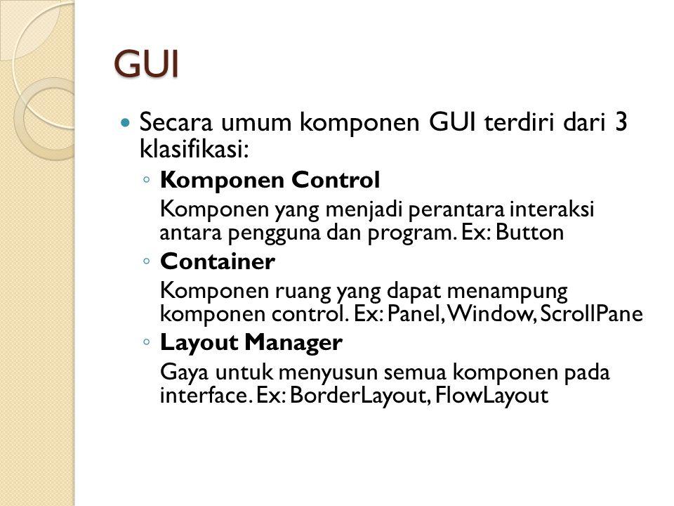 GUI Secara umum komponen GUI terdiri dari 3 klasifikasi: ◦ Komponen Control Komponen yang menjadi perantara interaksi antara pengguna dan program.