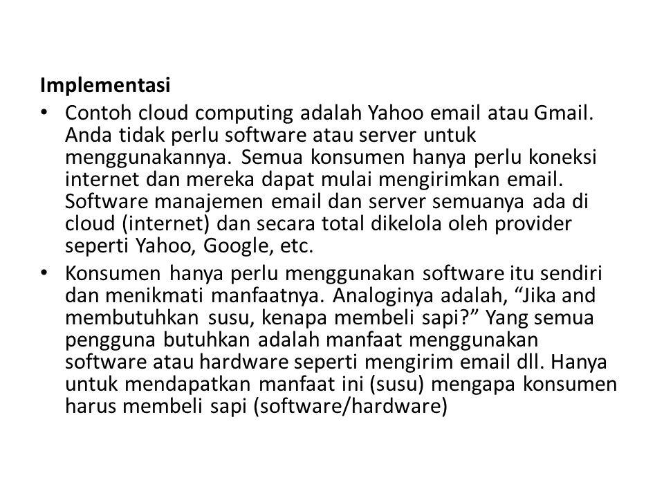 Implementasi Contoh cloud computing adalah Yahoo email atau Gmail. Anda tidak perlu software atau server untuk menggunakannya. Semua konsumen hanya pe