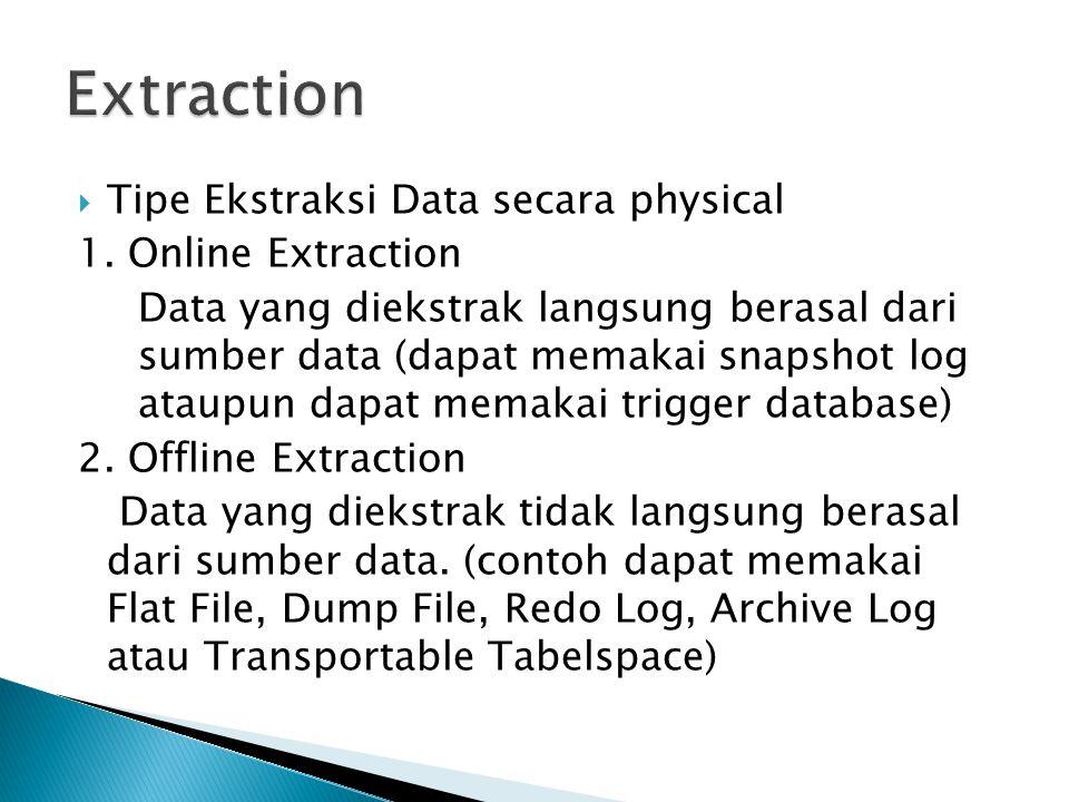  Tipe Ekstraksi Data secara physical 1. Online Extraction Data yang diekstrak langsung berasal dari sumber data (dapat memakai snapshot log ataupun d