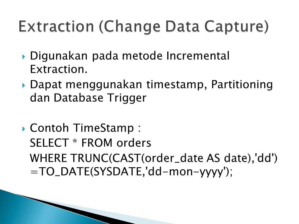  Digunakan pada metode Incremental Extraction.  Dapat menggunakan timestamp, Partitioning dan Database Trigger  Contoh TimeStamp : SELECT * FROM or