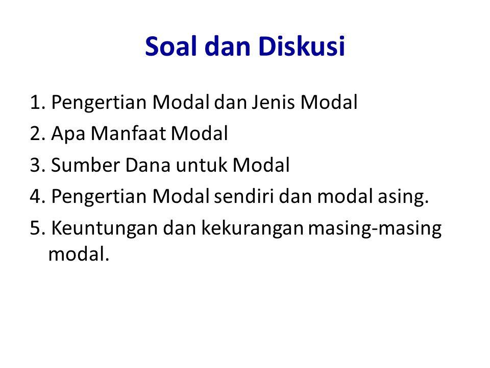 Soal dan Diskusi 1. Pengertian Modal dan Jenis Modal 2. Apa Manfaat Modal 3. Sumber Dana untuk Modal 4. Pengertian Modal sendiri dan modal asing. 5. K