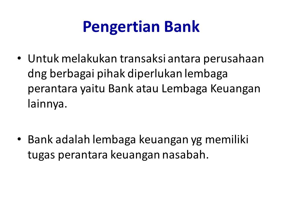 Pengertian Bank Untuk melakukan transaksi antara perusahaan dng berbagai pihak diperlukan lembaga perantara yaitu Bank atau Lembaga Keuangan lainnya.