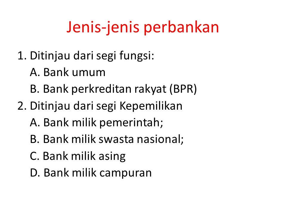 Jenis-jenis perbankan 1. Ditinjau dari segi fungsi: A. Bank umum B. Bank perkreditan rakyat (BPR) 2. Ditinjau dari segi Kepemilikan A. Bank milik peme