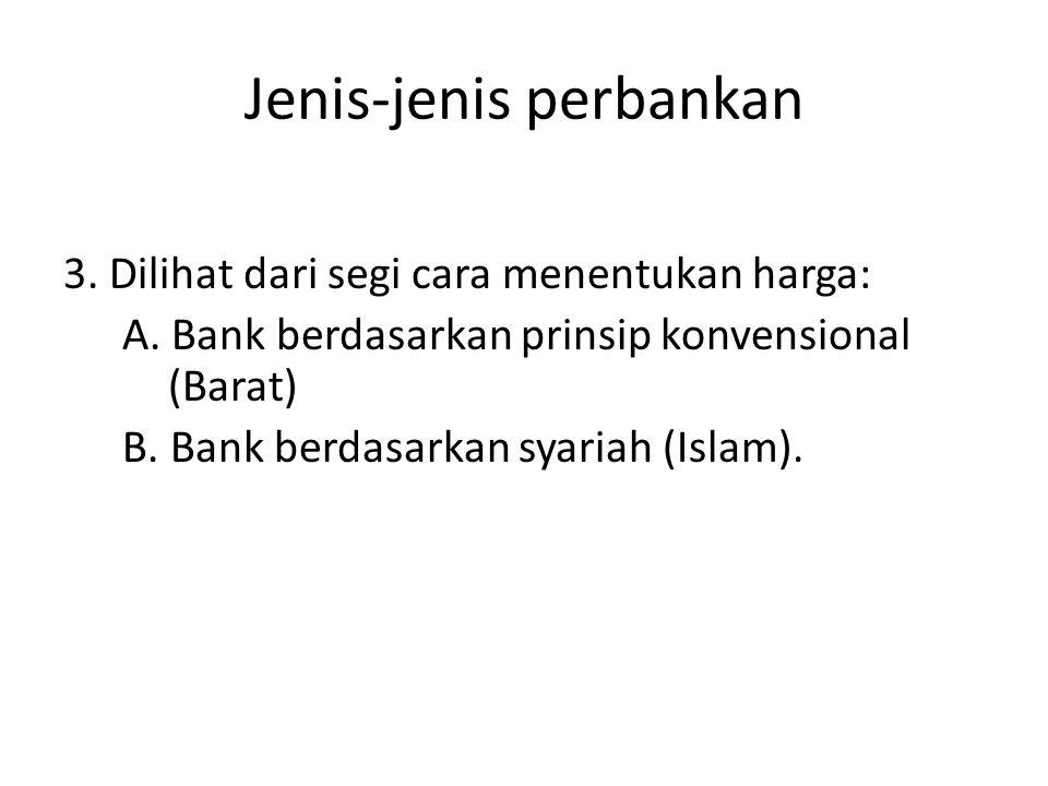 Jenis-jenis perbankan 3. Dilihat dari segi cara menentukan harga: A. Bank berdasarkan prinsip konvensional (Barat) B. Bank berdasarkan syariah (Islam)