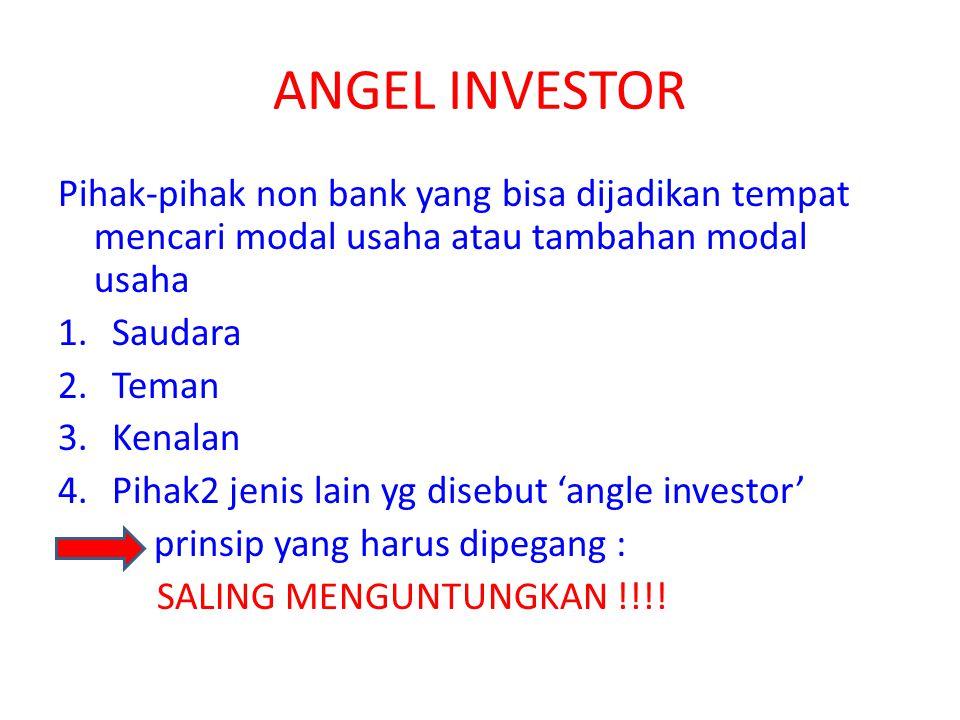ANGEL INVESTOR Pihak-pihak non bank yang bisa dijadikan tempat mencari modal usaha atau tambahan modal usaha 1.Saudara 2.Teman 3.Kenalan 4.Pihak2 jeni