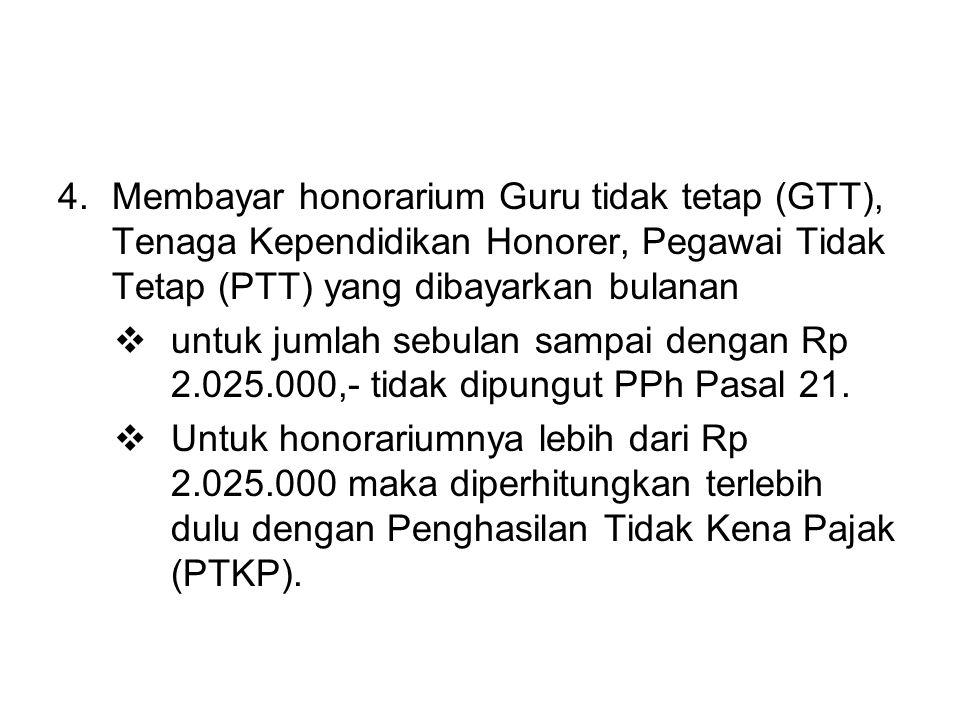 4.Membayar honorarium Guru tidak tetap (GTT), Tenaga Kependidikan Honorer, Pegawai Tidak Tetap (PTT) yang dibayarkan bulanan  untuk jumlah sebulan sampai dengan Rp 2.025.000,- tidak dipungut PPh Pasal 21.