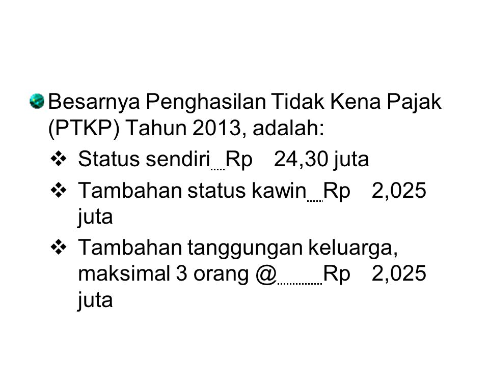 Besarnya Penghasilan Tidak Kena Pajak (PTKP) Tahun 2013, adalah:  Status sendiriRp24,30 juta  Tambahan status kawinRp2,025 juta  Tambahan tanggunga