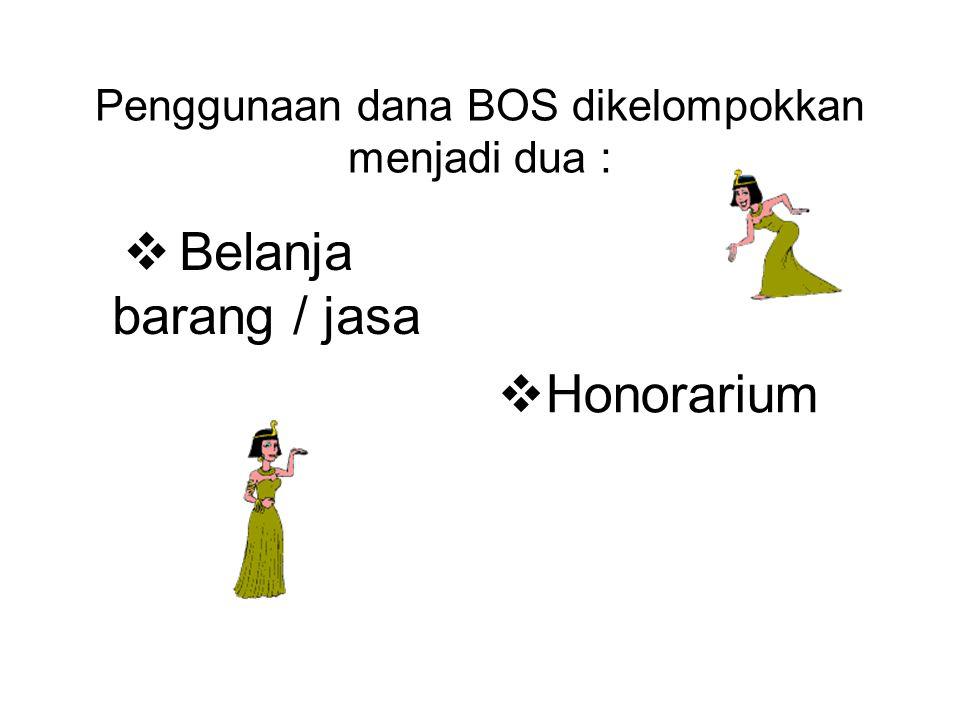 Penggunaan dana BOS dikelompokkan menjadi dua :  Belanja barang / jasa  Honorarium