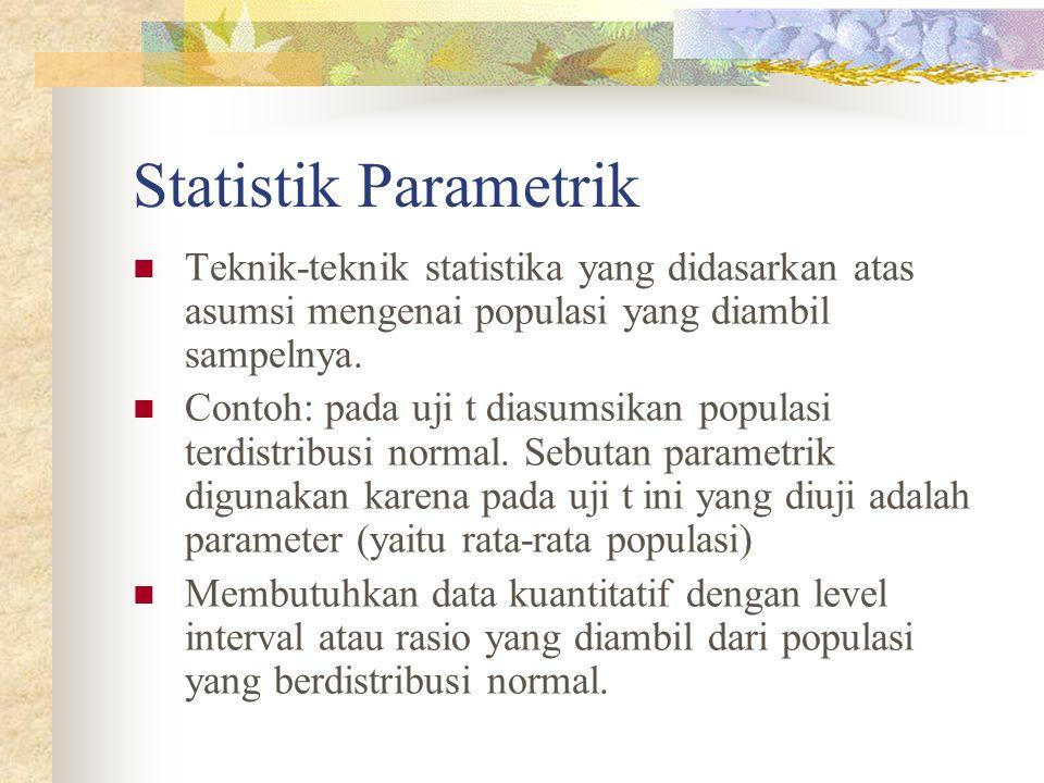 Statistik Parametrik Teknik-teknik statistika yang didasarkan atas asumsi mengenai populasi yang diambil sampelnya. Contoh: pada uji t diasumsikan pop