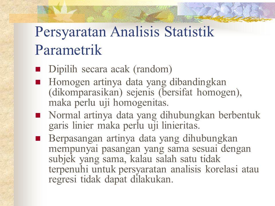 Persyaratan Analisis Statistik Parametrik Dipilih secara acak (random) Homogen artinya data yang dibandingkan (dikomparasikan) sejenis (bersifat homog