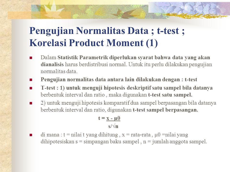 Pengujian Normalitas Data : t-test, Korelasi Product Moment (2) Korelasi : menunjukkan adanya hubungan antara dua variabel atau lebih serta menunjukkan besarnya (kuat/lemahnya) hubungan antara dua variabel tersebut.