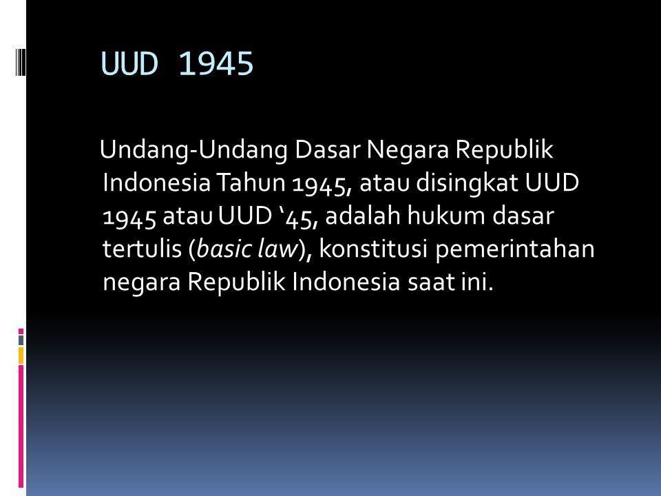 UUD 1945 Undang-Undang Dasar Negara Republik Indonesia Tahun 1945, atau disingkat UUD 1945 atau UUD '45, adalah hukum dasar tertulis (basic law), kons