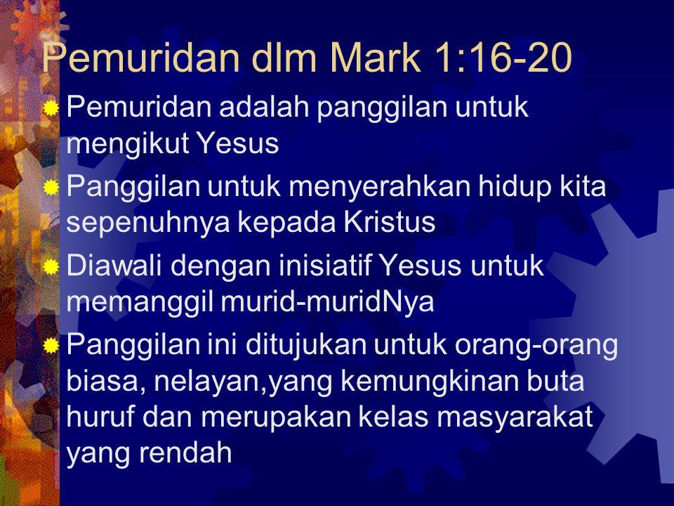 Pemuridan dlm Mark 1:16-20  Pemuridan adalah panggilan untuk mengikut Yesus  Panggilan untuk menyerahkan hidup kita sepenuhnya kepada Kristus  Diawali dengan inisiatif Yesus untuk memanggil murid-muridNya  Panggilan ini ditujukan untuk orang-orang biasa, nelayan,yang kemungkinan buta huruf dan merupakan kelas masyarakat yang rendah