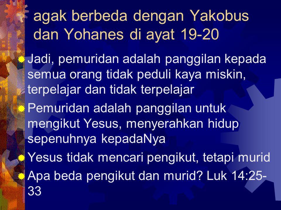 agak berbeda dengan Yakobus dan Yohanes di ayat 19-20  Jadi, pemuridan adalah panggilan kepada semua orang tidak peduli kaya miskin, terpelajar dan tidak terpelajar  Pemuridan adalah panggilan untuk mengikut Yesus, menyerahkan hidup sepenuhnya kepadaNya  Yesus tidak mencari pengikut, tetapi murid  Apa beda pengikut dan murid.