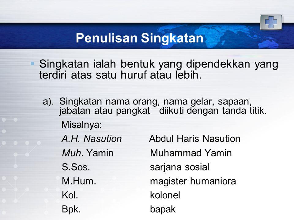 Penulisan Singkatan  Singkatan ialah bentuk yang dipendekkan yang terdiri atas satu huruf atau lebih. a).Singkatan nama orang, nama gelar, sapaan, ja