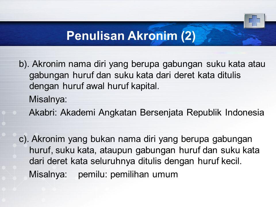Penulisan Akronim (3) Catatan:  Jika dianggap perlu membentuk akronim, hendaknya diperhatikan syarat-syarat berikut:  Jumlah suku kata akronim jangan melebihi jumlah suku kata yang lazim pada kata Indonesia (tidak lebih dari tiga suku kata).