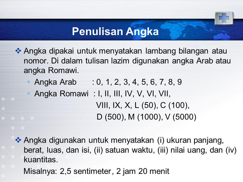 Penulisan Angka  Angka dipakai untuk menyatakan lambang bilangan atau nomor. Di dalam tulisan lazim digunakan angka Arab atau angka Romawi.  Angka A