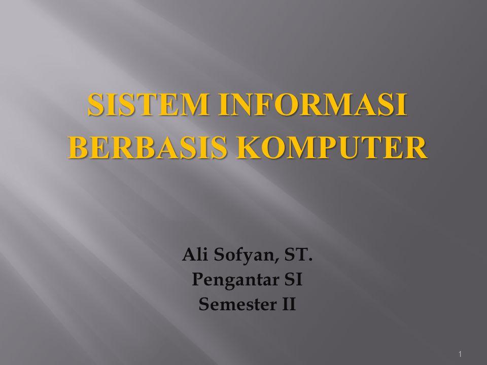 SISTEM INFORMASI BERBASIS KOMPUTER Ali Sofyan, ST. Pengantar SI Semester II 1