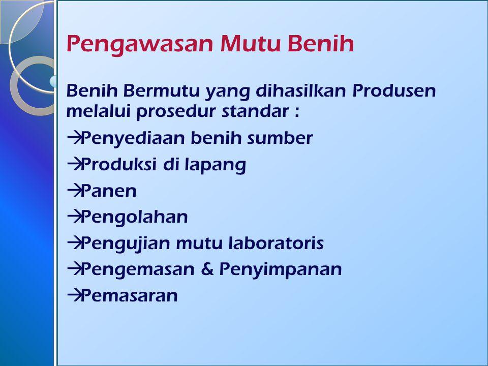 Pengawasan Mutu Benih Benih Bermutu yang dihasilkan Produsen melalui prosedur standar :  Penyediaan benih sumber  Produksi di lapang  Panen  Pengolahan  Pengujian mutu laboratoris  Pengemasan & Penyimpanan  Pemasaran
